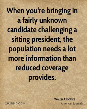 Walter Cronkite - When you're bringing in a fairly unknown candidate challenging a sitting president, the population needs a lot more information than reduced coverage provides.