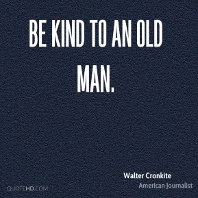 Be kind to an old man.