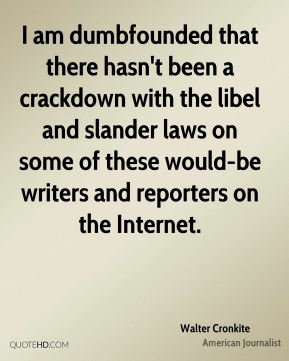Walter Cronkite  - I am dumbfounded that there hasn't been a crackdown with the libel and slander laws on some of these would-be writers and reporters on the Internet.