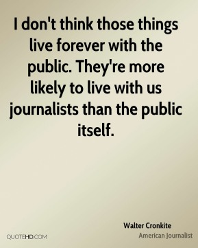 I don't think those things live forever with the public. They're more likely to live with us journalists than the public itself.