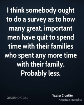 I think somebody ought to do a survey as to how many great, important men have quit to spend time with their families who spent any more time with their family. Probably less.