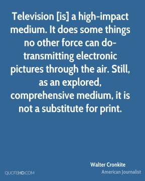 Walter Cronkite  - Television [is] a high-impact medium. It does some things no other force can do-transmitting electronic pictures through the air. Still, as an explored, comprehensive medium, it is not a substitute for print.