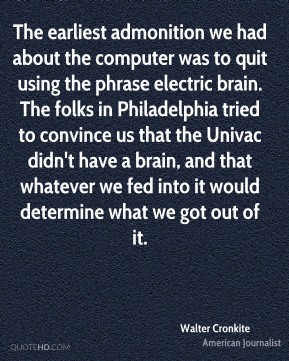 Walter Cronkite  - The earliest admonition we had about the computer was to quit using the phrase electric brain. The folks in Philadelphia tried to convince us that the Univac didn't have a brain, and that whatever we fed into it would determine what we got out of it.