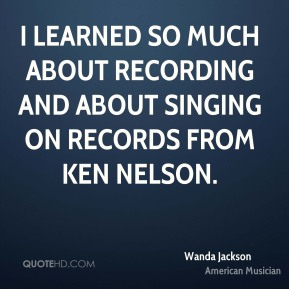 Wanda Jackson - I learned so much about recording and about singing on records from Ken Nelson.