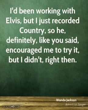 I'd been working with Elvis, but I just recorded Country, so he, definitely, like you said, encouraged me to try it, but I didn't, right then.