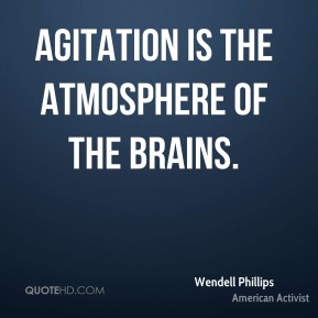 Wendell Phillips - Agitation is the atmosphere of the brains.