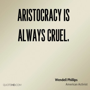 Wendell Phillips - Aristocracy is always cruel.