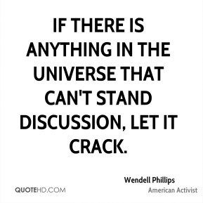 Wendell Phillips - If there is anything in the universe that can't stand discussion, let it crack.