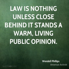 Wendell Phillips - Law is nothing unless close behind it stands a warm, living public opinion.