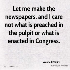 Wendell Phillips - Let me make the newspapers, and I care not what is preached in the pulpit or what is enacted in Congress.