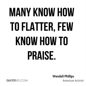 Many know how to flatter, few know how to praise.