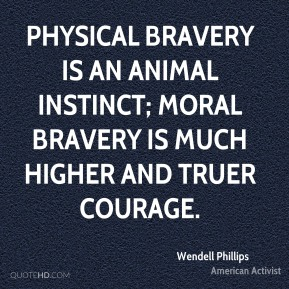 Wendell Phillips - Physical bravery is an animal instinct; moral bravery is much higher and truer courage.