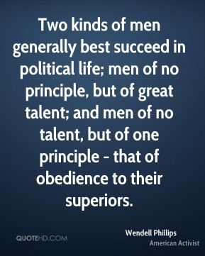 Two kinds of men generally best succeed in political life; men of no principle, but of great talent; and men of no talent, but of one principle - that of obedience to their superiors.
