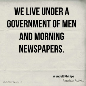We live under a government of men and morning newspapers.