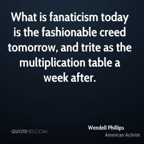 Wendell Phillips - What is fanaticism today is the fashionable creed tomorrow, and trite as the multiplication table a week after.