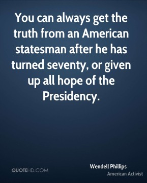 Wendell Phillips - You can always get the truth from an American statesman after he has turned seventy, or given up all hope of the Presidency.