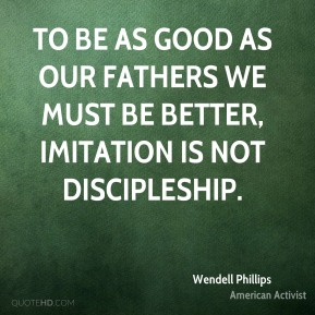 Wendell Phillips - To be as good as our fathers we must be better, imitation is not discipleship.