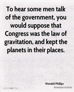 Wendell Phillips - To hear some men talk of the government, you would suppose that Congress was the law of gravitation, and kept the planets in their places.