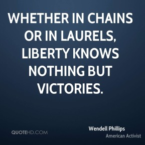 Wendell Phillips - Whether in chains or in laurels, liberty knows nothing but victories.