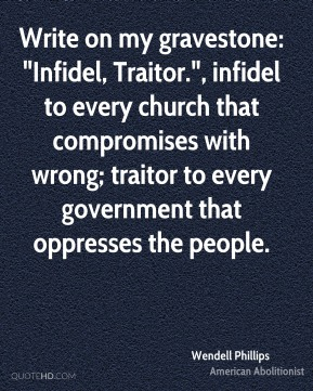 """Wendell Phillips  - Write on my gravestone: """"Infidel, Traitor."""", infidel to every church that compromises with wrong; traitor to every government that oppresses the people."""