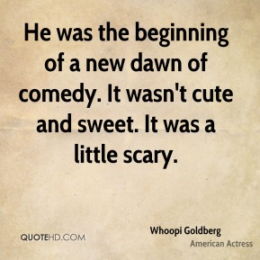 Whoopi Goldberg  - He was the beginning of a new dawn of comedy. It wasn't cute and sweet. It was a little scary.