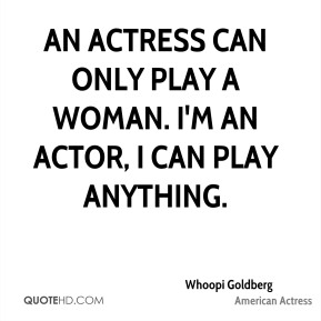 Whoopi Goldberg - An actress can only play a woman. I'm an actor, I can play anything.