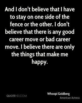 And I don't believe that I have to stay on one side of the fence or the other. I don't believe that there is any good career move or bad career move. I believe there are only the things that make me happy.