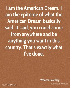 Whoopi Goldberg - I am the American Dream. I am the epitome of what the American Dream basically said. It said, you could come from anywhere and be anything you want in this country. That's exactly what I've done.
