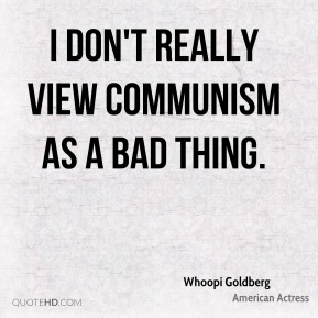 I don't really view communism as a bad thing.