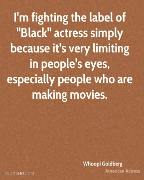 "Whoopi Goldberg - I'm fighting the label of ""Black"" actress simply because it's very limiting in people's eyes, especially people who are making movies."