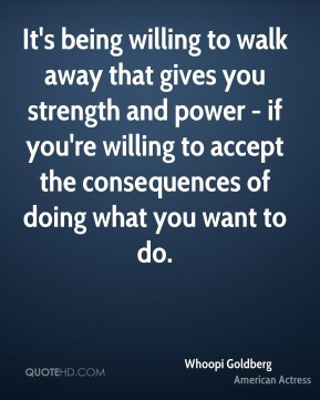It's being willing to walk away that gives you strength and power - if you're willing to accept the consequences of doing what you want to do.