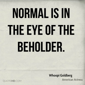 Whoopi Goldberg - Normal is in the eye of the beholder.