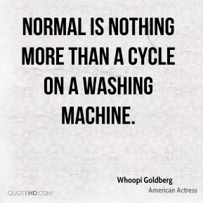 Whoopi Goldberg - Normal is nothing more than a cycle on a washing machine.