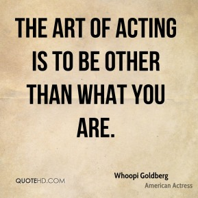 The art of acting is to be other than what you are.
