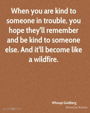 When you are kind to someone in trouble, you hope they'll remember and be kind to someone else. And it'll become like a wildfire.