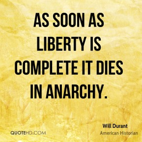 Will Durant - As soon as liberty is complete it dies in anarchy.