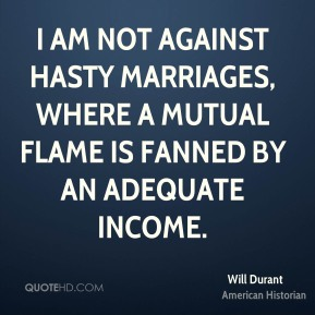 Will Durant - I am not against hasty marriages, where a mutual flame is fanned by an adequate income.