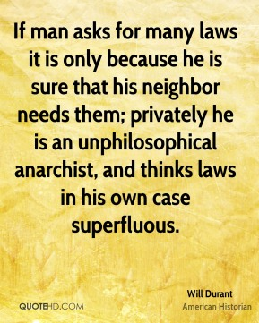 Will Durant - If man asks for many laws it is only because he is sure that his neighbor needs them; privately he is an unphilosophical anarchist, and thinks laws in his own case superfluous.