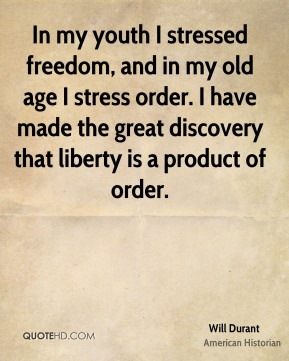 Will Durant - In my youth I stressed freedom, and in my old age I stress order. I have made the great discovery that liberty is a product of order.