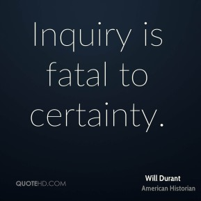 Will Durant - Inquiry is fatal to certainty.