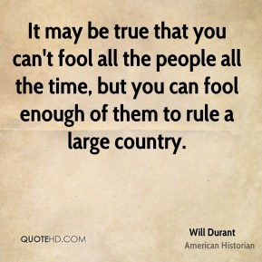 Will Durant - It may be true that you can't fool all the people all the time, but you can fool enough of them to rule a large country.