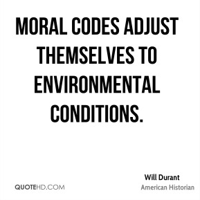 Will Durant - Moral codes adjust themselves to environmental conditions.