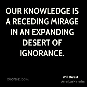 Will Durant - Our knowledge is a receding mirage in an expanding desert of ignorance.
