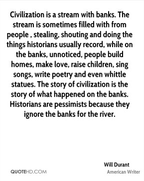 Will Durant  - Civilization is a stream with banks. The stream is sometimes filled with from people , stealing, shouting and doing the things historians usually record, while on the banks, unnoticed, people build homes, make love, raise children, sing songs, write poetry and even whittle statues. The story of civilization is the story of what happened on the banks. Historians are pessimists because they ignore the banks for the river.