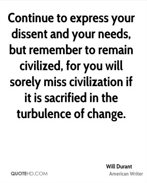 Will Durant  - Continue to express your dissent and your needs, but remember to remain civilized, for you will sorely miss civilization if it is sacrified in the turbulence of change.