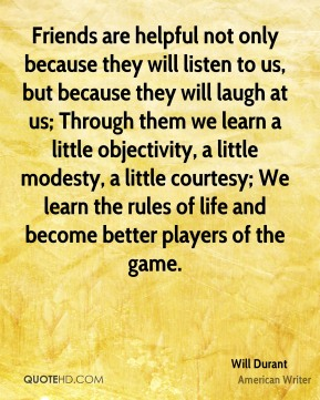 Will Durant  - Friends are helpful not only because they will listen to us, but because they will laugh at us; Through them we learn a little objectivity, a little modesty, a little courtesy; We learn the rules of life and become better players of the game.