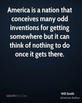 Will Smith  - America is a nation that conceives many odd inventions for getting somewhere but it can think of nothing to do once it gets there.