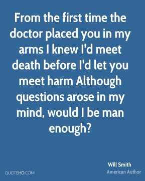 From the first time the doctor placed you in my arms I knew I'd meet death before I'd let you meet harm Although questions arose in my mind, would I be man enough?