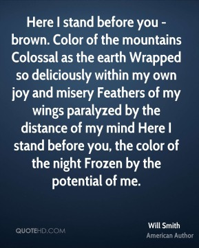 Will Smith  - Here I stand before you - brown. Color of the mountains Colossal as the earth Wrapped so deliciously within my own joy and misery Feathers of my wings paralyzed by the distance of my mind Here I stand before you, the color of the night Frozen by the potential of me.
