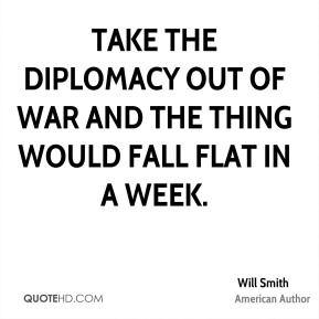 Take the diplomacy out of war and the thing would fall flat in a week.